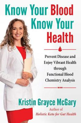 Know Your Blood, Know Your Health: Prevent Disease and Enjoy Vibrant Health through Functional Blood Chemistry Analysis by Kristin Grayce McGary
