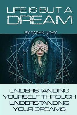 Life Is But a Dream: Understanding Your Self Through Understanding Your Dreams by Tarak Uday