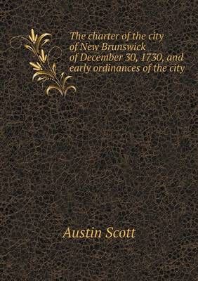 The Charter of the City of New Brunswick of December 30, 1730, and Early Ordinances of the City by Scott Austin