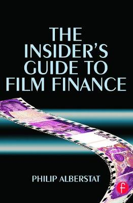 The Insider's Guide to Film Finance by Philip Alberstat