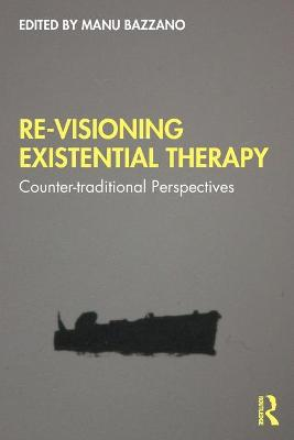 Re-Visioning Existential Therapy: Counter-traditional Perspectives by Manu Bazzano
