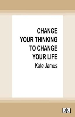 Change Your Thinking to Change Your Life by Kate James