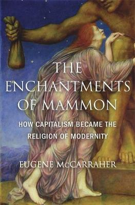 The Enchantments of Mammon: How Capitalism Became the Religion of Modernity by Eugene McCarraher