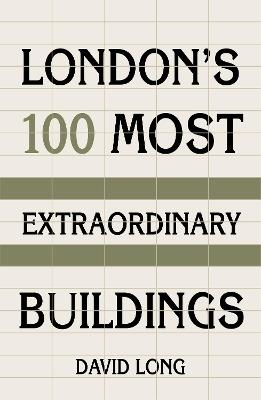 London's 100 Most Extraordinary Buildings by David Long