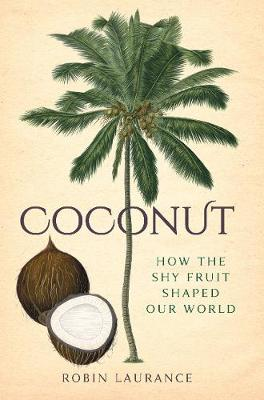 Coconut: How the Shy Fruit Shaped our World by Robin Laurance