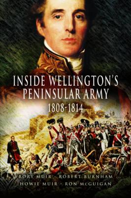 Inside Wellington's Peninsular Army - 1808- 814 by Rory Muir