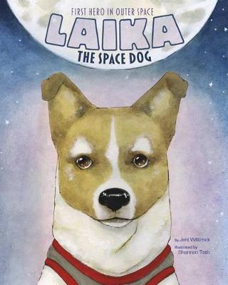Laika the Space Dog: First Hero in Outer Space by Jeni Wittrock