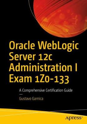 Oracle WebLogic Server 12c Administration I Exam 1Z0-133 by Gustavo Garnica