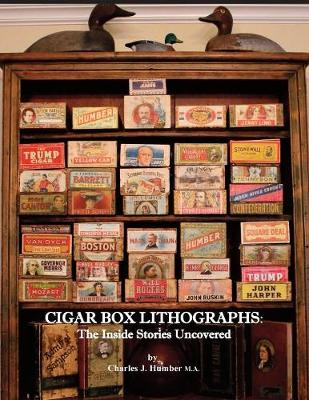 Cigar Box Lithographs: The Inside Stories Uncovered by Charles J Humber