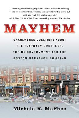 Mayhem: Unanswered Questions about the Tsarnaev Brothers, the US government and the Boston Marathon Bombing by Michele R. McPhee
