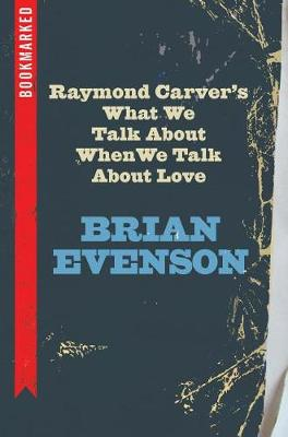 Raymond Carver's What We Talk about When We Talk about Love: Bookmarked by Brian Evenson