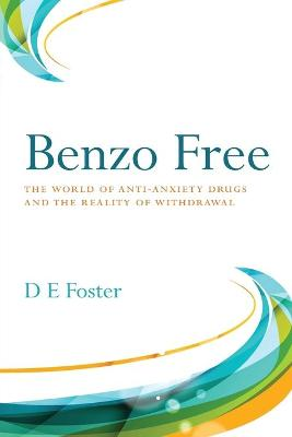 Benzo Free: The World of Anti-Anxiety Drugs and the Reality of Withdrawal by D E Foster