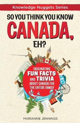So You Think You Know CANADA, Eh?: Fascinating Fun Facts and Trivia about Canada for the Entire Family by Marianne Jennings
