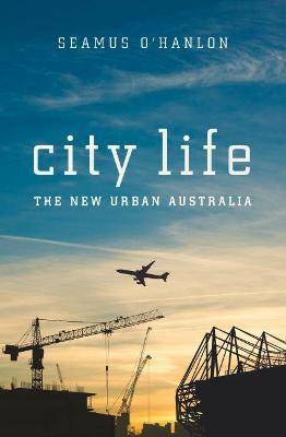 City Life: The New Urban Australia by Seamus O'Hanlon