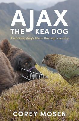 Ajax the Kea Dog: A working dog's life in the high country by Corey Mosen
