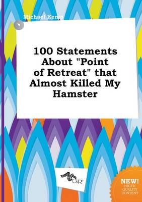 100 Statements about Point of Retreat That Almost Killed My Hamster by Michael Kemp