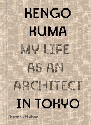 Kengo Kuma: My Life as an Architect in Tokyo by Kengo Kuma