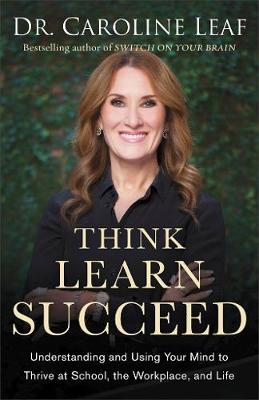 Think, Learn, Succeed: Understanding and Using Your Mind to Thrive at School, the Workplace, and Life by Dr. Caroline Leaf