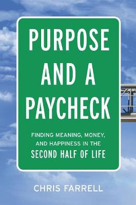 Purpose And A Paycheck: Finding Meaning, Money, And Happiness In The Second Half Of Life by Chris Farrell