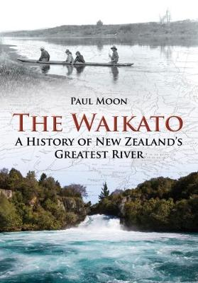 Waikato: A History of New Zealand's Greatest River by Paul Moon