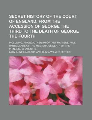 Secret History of the Court of England, from the Accession of George the Third to the Death of George the Fourth; Including, Among Other Important Matters, Full Particulars of the Mysterious Death of the Princess Charlotte by Anne Hamilton