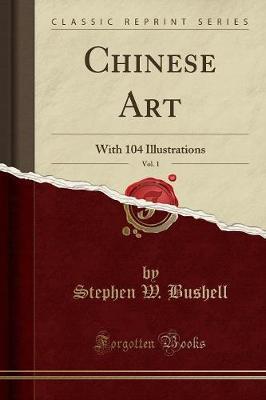 Chinese Art, Vol. 1 by Stephen W. Bushell
