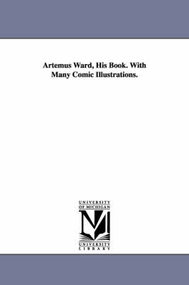 Artemus Ward, His Book. with Many Comic Illustrations. by Artemus Ward