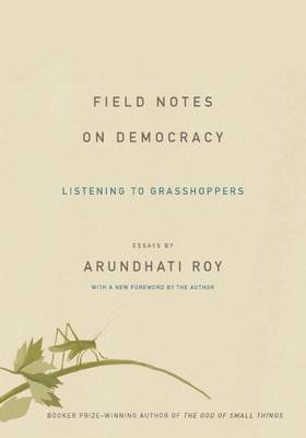 Field Notes on Democracy by Arundhati Roy