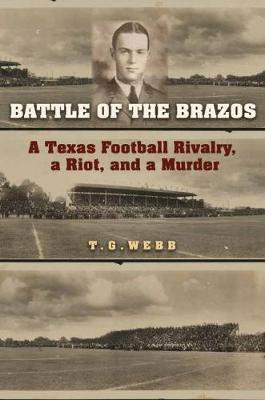 Battle of the Brazos: A Texas Football Rivalry, a Riot, and a Murder by T.G. Webb