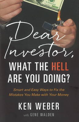 Dear Investor, What the HELL are You Doing? by Ken Weber
