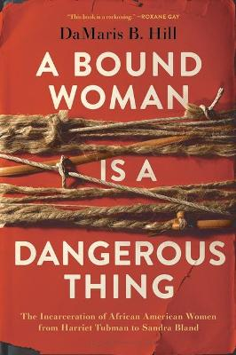 A Bound Woman Is a Dangerous Thing: The Incarceration of African American Women from Harriet Tubman to Sandra Bland book