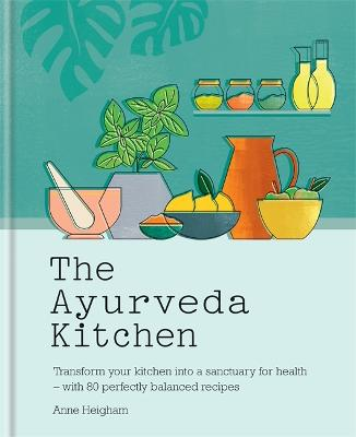 The Ayurveda Kitchen: Transform your kitchen into a sanctuary for health - with 80 perfectly balanced recipes by Anne Heigham