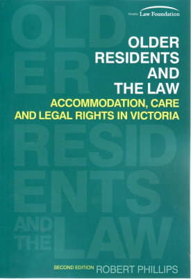 Older Residents and the Law: Accommodation, Care and Legal Rights in Victoria by Rob Phillips