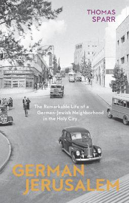 German Jerusalem - The Remarkable Life of a German-Jewish Neighborhood in the Holy City by Thomas Sparr