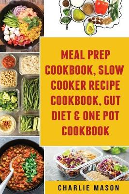 Meal Prep Cookbook, Slow Cooker Recipe Cookbook, Gut Diet & One Pot Cookbook by Charlie Mason