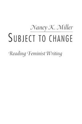 Subject to Change: Reading Feminist Writing by Nancy K. Miller