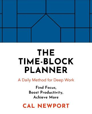The Time-Block Planner: A Daily Method for Deep Work by Cal Newport