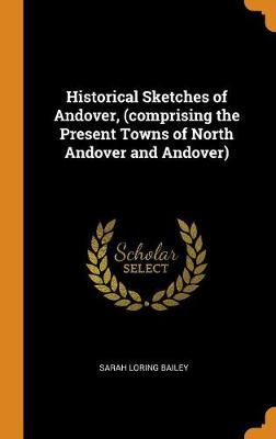 Historical Sketches of Andover, (Comprising the Present Towns of North Andover and Andover) by Sarah Loring Bailey