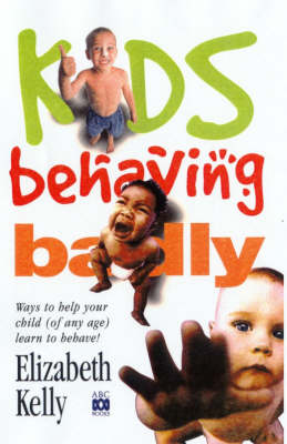 Kids Behaving Badly: Ways to Help Your Child (of Any Age) Learn to Behave! by Elizabeth Kelly