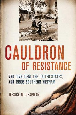 Cauldron of Resistance: Ngo Dinh Diem, the United States, and 1950s Southern Vietnam by Jessica M. Chapman