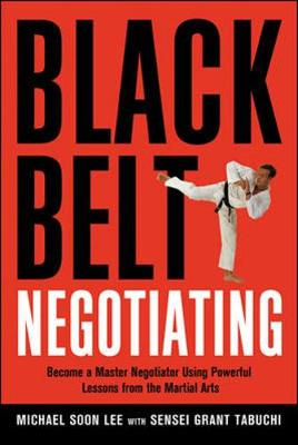 Black Belt Negotiating. Become a Master Negotiator Using Powerful Lessons from the Martial Arts by Michael Soon Lee