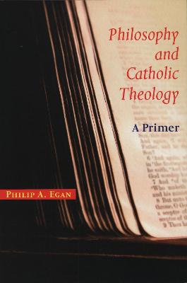 Philosophy and Catholic Theology: A Primer by Philip A. Egan