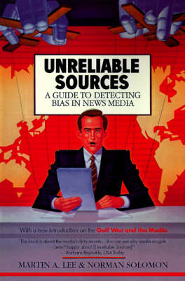 Unreliable Sources: a Guide to Detecting Bias in the News Media by Martin A Lee