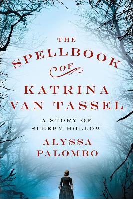 The Spellbook of Katrina Van Tassel: A Story of Sleepy Hollow by Alyssa Palombo
