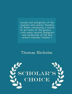 Annals and Antiquities of the Counties and County Families of Wales; Containing a Record of All Ranks of the Gentry ... with Many Ancient Pedigrees and Memorials of Old and Extinct Families Volume 1 - Scholar's Choice Edition by Thomas Nicholas