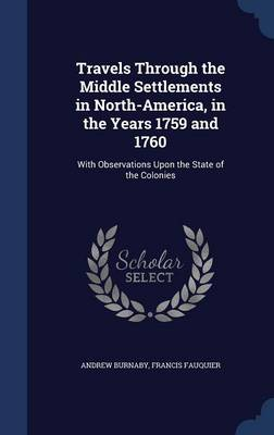 Travels Through the Middle Settlements in North-America, in the Years 1759 and 1760: With Observations Upon the State of the Colonies by Andrew Burnaby