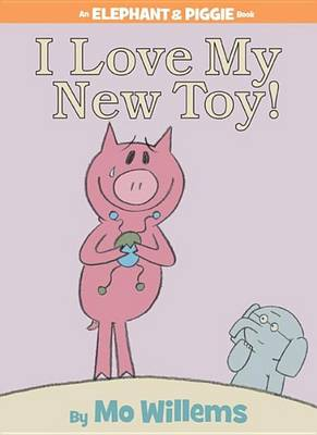 I Love My New Toy! (an Elephant and Piggie Book) by Mo Willems