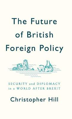 The Future of British Foreign Policy: Security and Diplomacy in a World after Brexit by Christopher Hill