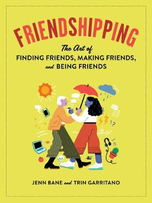 Friendshipping: The Art of Finding Friends, Being Friends, and Keeping Friends by Bane
