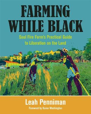 Farming While Black: Soul Fire Farm's Practical Guide to Liberation on the Land by Leah Penniman